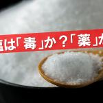 塩は摂ったほうが良い?控えたほうが良い?人間の体を動かしているものが何か知っていれば自ずと見える